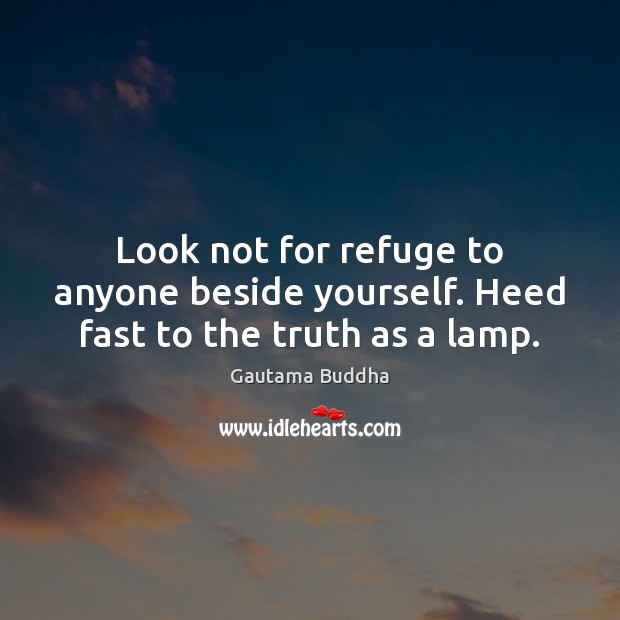 Look not for refuge to anyone beside yourself. Heed fast to the truth as a lamp. Image