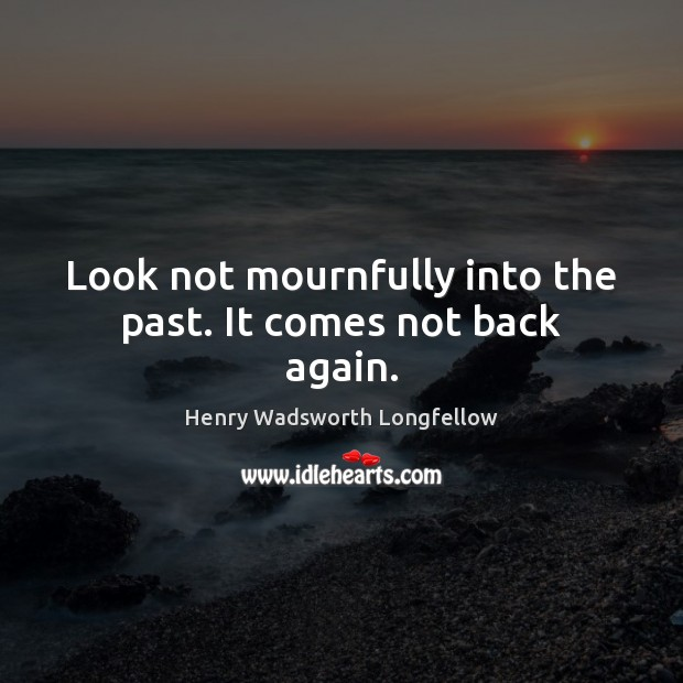 Image, Look not mournfully into the past. It comes not back again.