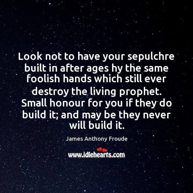 Image, Look not to have your sepulchre built in after ages hy the
