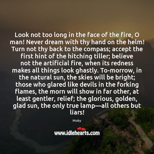 Look not too long in the face of the fire, O man! Moby Picture Quote