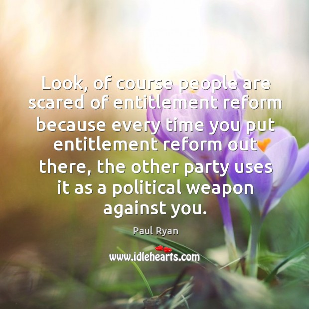 Look, of course people are scared of entitlement reform because every time you put entitlement Image
