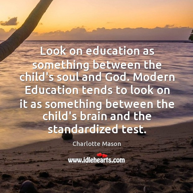 Look on education as something between the child's soul and God. Modern Charlotte Mason Picture Quote