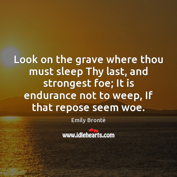 Look on the grave where thou must sleep Thy last, and strongest Emily Brontë Picture Quote