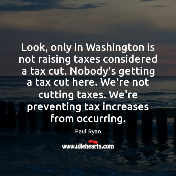Look, only in Washington is not raising taxes considered a tax cut. Paul Ryan Picture Quote