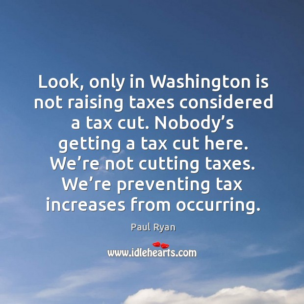 Image, Look, only in washington is not raising taxes considered a tax cut. Nobody's getting a tax cut here.