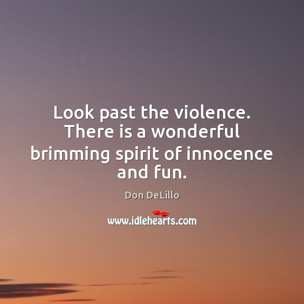 Look past the violence. There is a wonderful brimming spirit of innocence and fun. Don DeLillo Picture Quote