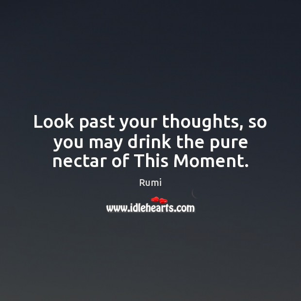 Look past your thoughts, so you may drink the pure nectar of This Moment. Rumi Picture Quote