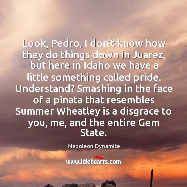 Look, pedro, I don't know how they do things down in juarez, but here in idaho we have a little something called pride. Understand? Image