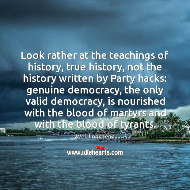 Look rather at the teachings of history, true history, not the history Image