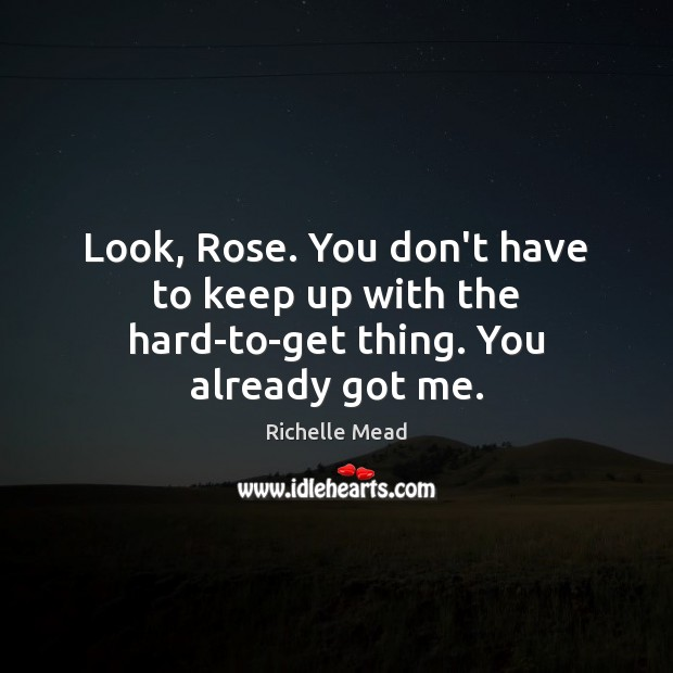 Image, Look, Rose. You don't have to keep up with the hard-to-get thing. You already got me.