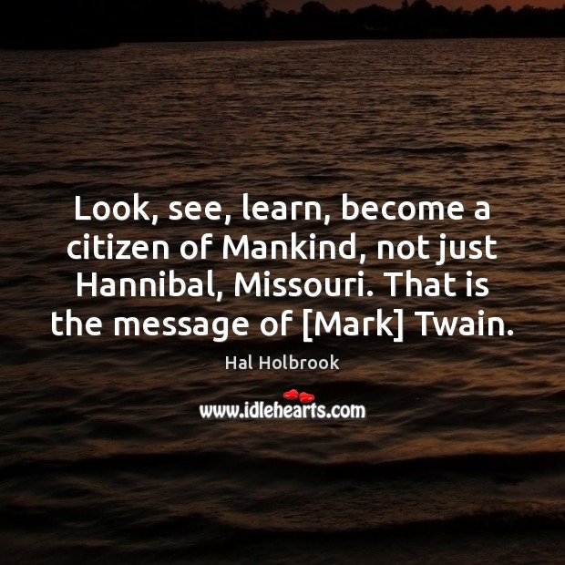 Look, see, learn, become a citizen of Mankind, not just Hannibal, Missouri. Hal Holbrook Picture Quote