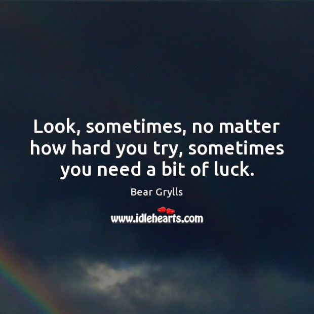 Look, sometimes, no matter how hard you try, sometimes you need a bit of luck. Bear Grylls Picture Quote