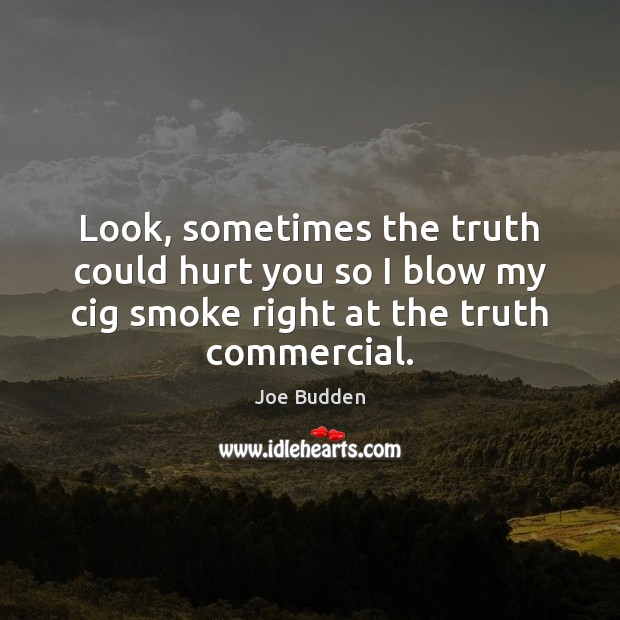 Look, sometimes the truth could hurt you so I blow my cig Image