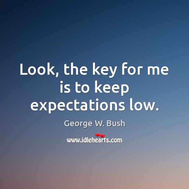 Look, the key for me is to keep expectations low. Image