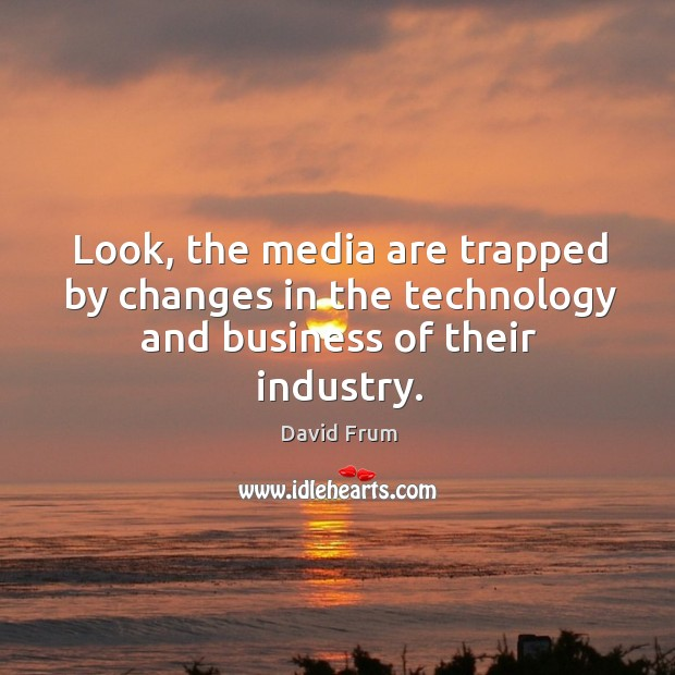 Look, the media are trapped by changes in the technology and business of their industry. David Frum Picture Quote