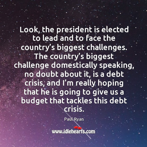 Image, Look, the president is elected to lead and to face the country's biggest challenges.