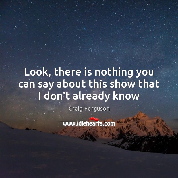 Look, there is nothing you can say about this show that I don't already know Craig Ferguson Picture Quote
