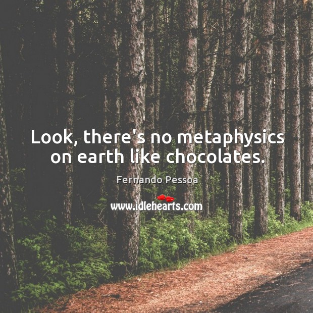 Look, there's no metaphysics on earth like chocolates. Image