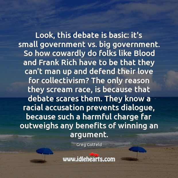 Look, this debate is basic: it's small government vs. big government. So Greg Gutfeld Picture Quote