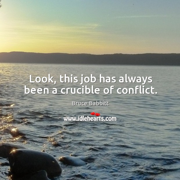 Look, this job has always been a crucible of conflict. Image