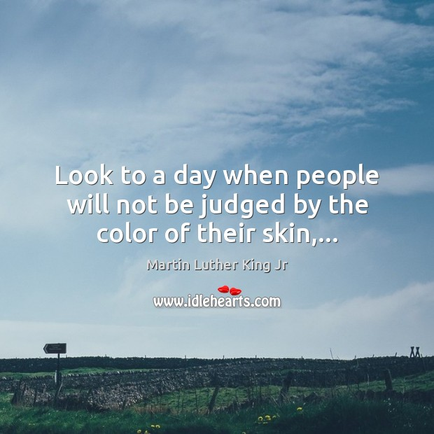 Image, Look to a day when people will not be judged by the color of their skin,…