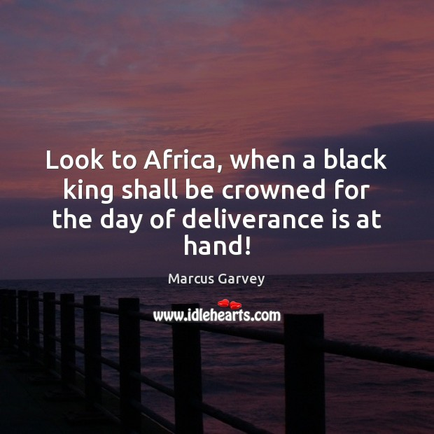 Look to Africa, when a black king shall be crowned for the day of deliverance is at hand! Image