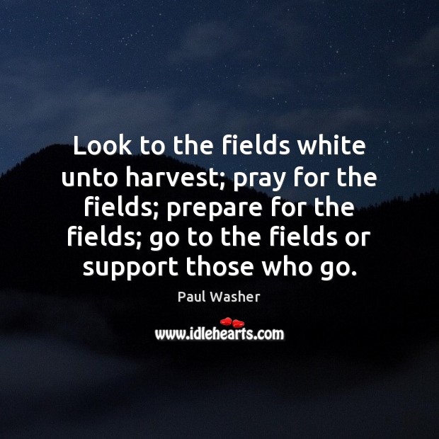 Look to the fields white unto harvest; pray for the fields; prepare Paul Washer Picture Quote