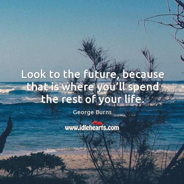 Image, Look to the future, because that is where you'll spend the rest of your life.