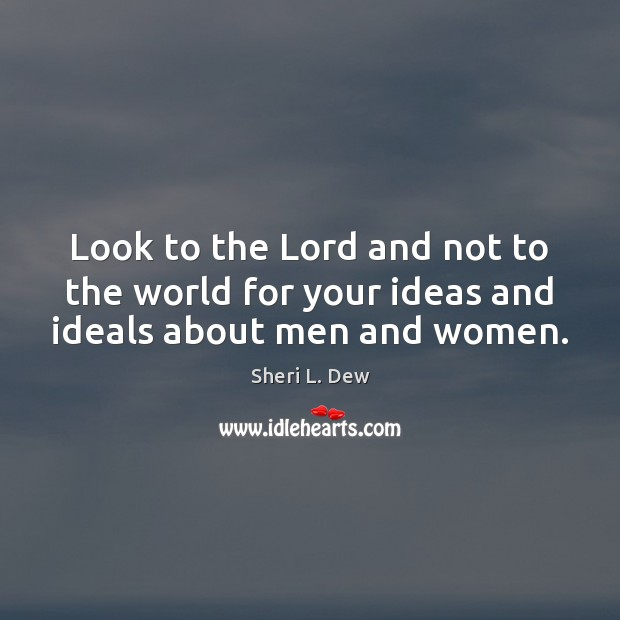 Look to the Lord and not to the world for your ideas and ideals about men and women. Image