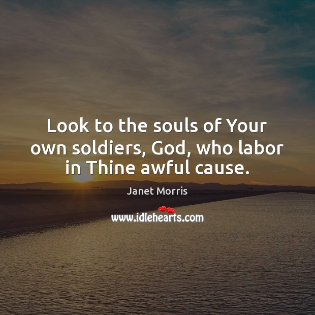 Look to the souls of Your own soldiers, God, who labor in Thine awful cause. Janet Morris Picture Quote