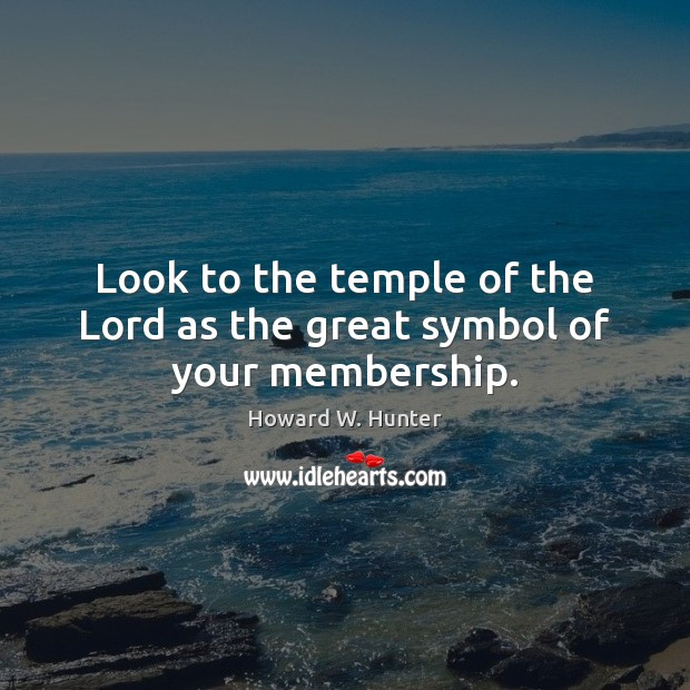 Look to the temple of the Lord as the great symbol of your membership. Image