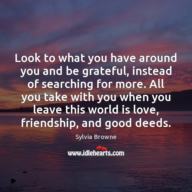 Look to what you have around you and be grateful, instead of Be Grateful Quotes Image