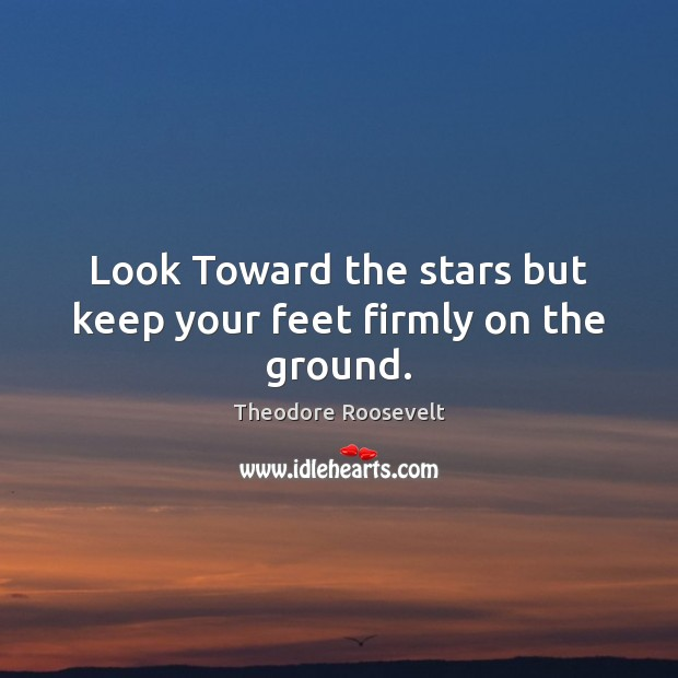 Image, Look Toward the stars but keep your feet firmly on the ground.