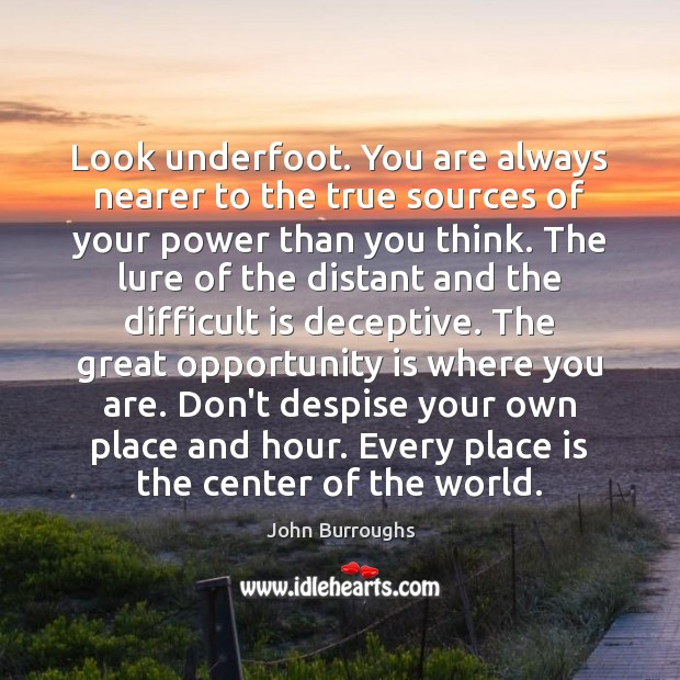 Look underfoot. You are always nearer to the true sources of your Image