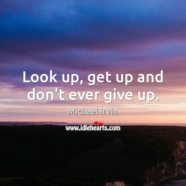 Image, Look up, get up and don't ever give up.