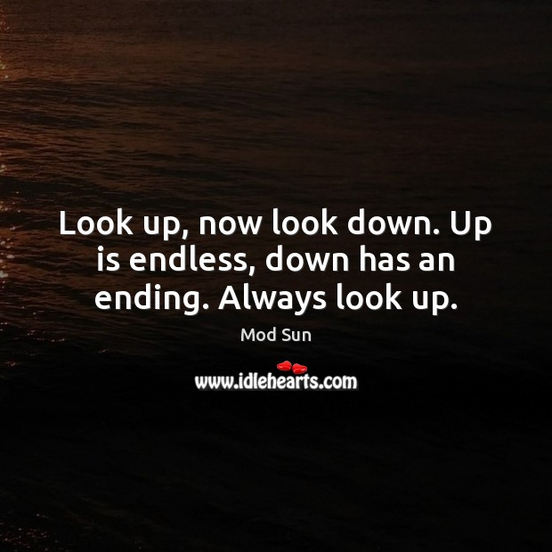 Look up, now look down. Up is endless, down has an ending. Always look up. Image