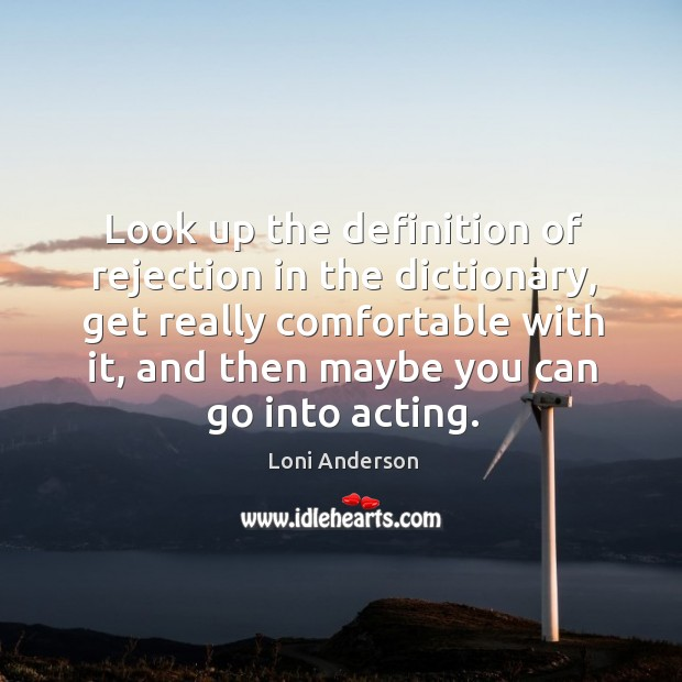 Look up the definition of rejection in the dictionary, get really comfortable with it, and then maybe you can go into acting. Image