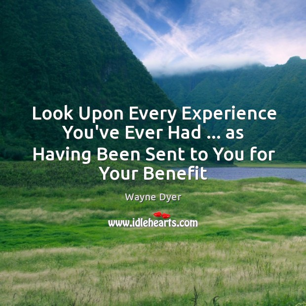 Image, Look Upon Every Experience You've Ever Had … as Having Been Sent to You for Your Benefit