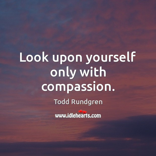 Look upon yourself only with compassion. Todd Rundgren Picture Quote