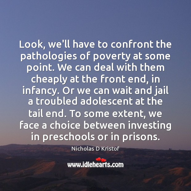 Look, we'll have to confront the pathologies of poverty at some point. Nicholas D Kristof Picture Quote