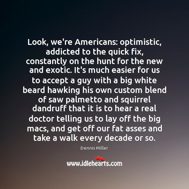 Look, we're Americans: optimistic, addicted to the quick fix, constantly on the Dennis Miller Picture Quote