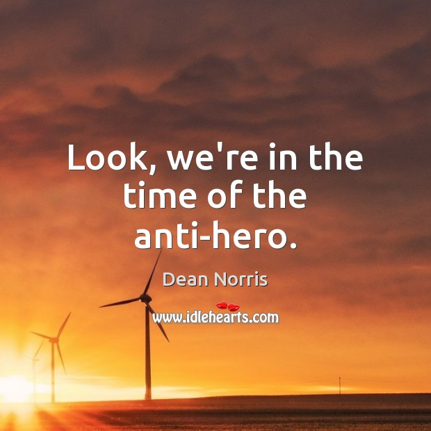 Dean Norris Picture Quote image saying: Look, we're in the time of the anti-hero.
