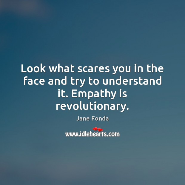 Look what scares you in the face and try to understand it. Empathy is revolutionary. Jane Fonda Picture Quote