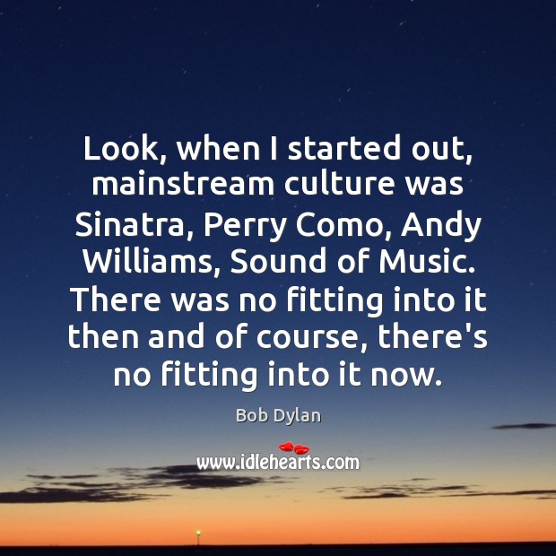 Look, when I started out, mainstream culture was Sinatra, Perry Como, Andy Image