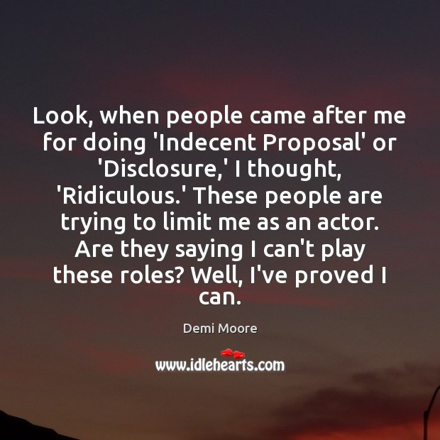 Look, when people came after me for doing 'Indecent Proposal' or 'Disclosure, Demi Moore Picture Quote