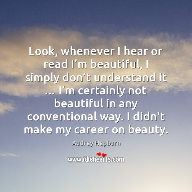Look, whenever I hear or read I'm beautiful, I simply don' Audrey Hepburn Picture Quote