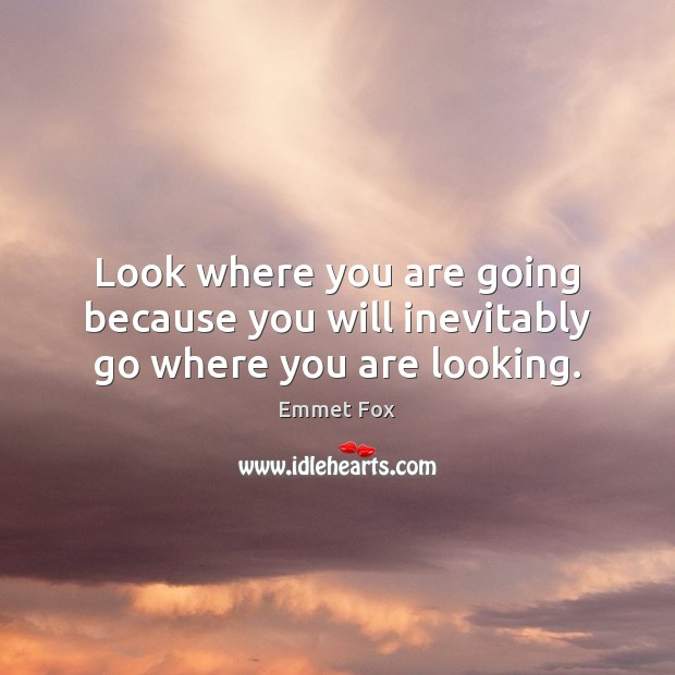 Look where you are going because you will inevitably go where you are looking. Emmet Fox Picture Quote