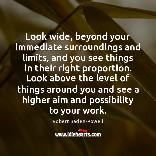 Look wide, beyond your immediate surroundings and limits, and you see things Image