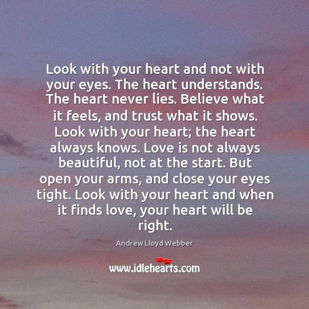 Look with your heart and not with your eyes. The heart understands. Andrew Lloyd Webber Picture Quote