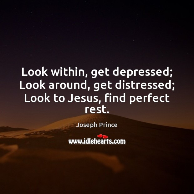 Look within, get depressed; Look around, get distressed; Look to Jesus, find perfect rest. Joseph Prince Picture Quote
